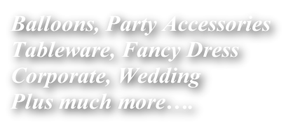 Balloons, Party Accessories Tableware, Fancy Dress Corporate, Wedding Plus much more….